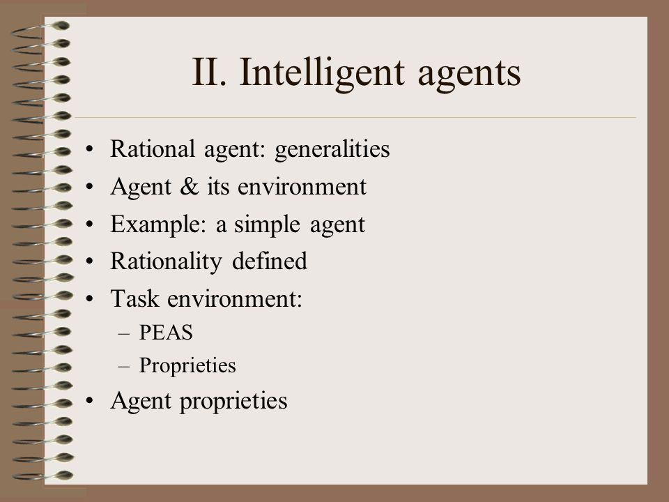 II. Intelligent agents Rational agent: generalities Agent & its environment Example: a simple agent Rationality defined Task environment: –PEAS –Propr