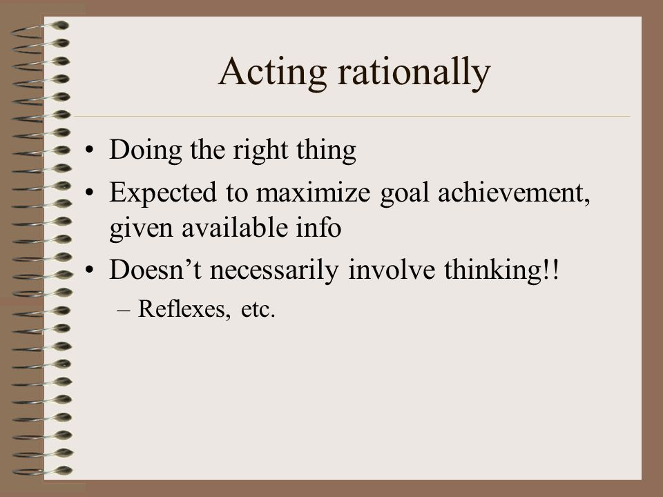 Acting rationally Doing the right thing Expected to maximize goal achievement, given available info Doesn't necessarily involve thinking!.