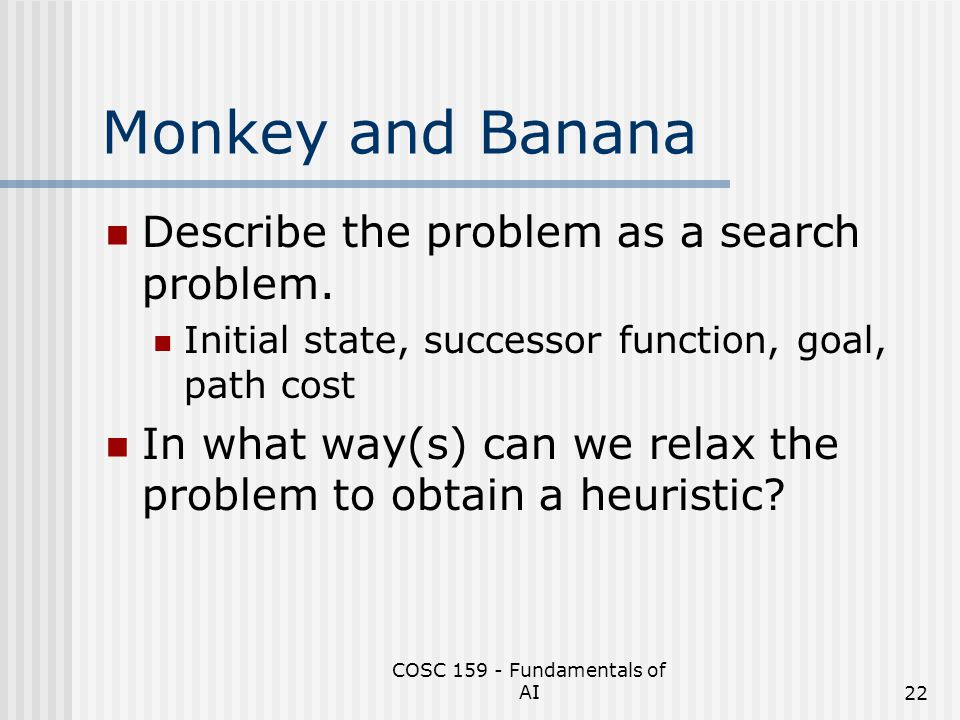 COSC 159 - Fundamentals of AI22 Monkey and Banana Describe the problem as a search problem. Initial state, successor function, goal, path cost In what