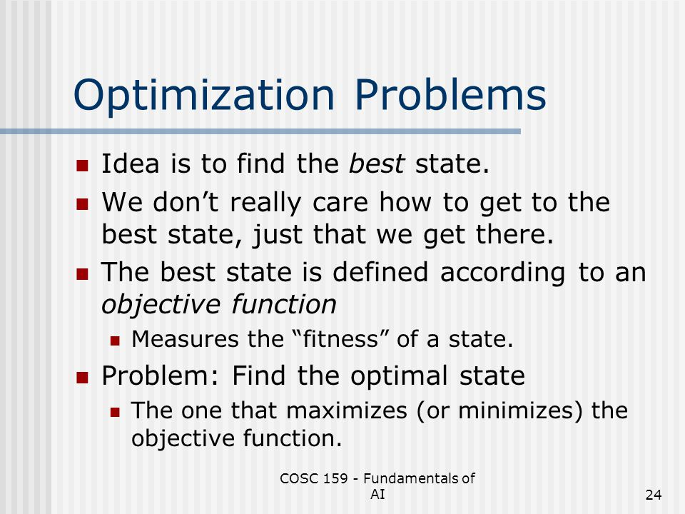 COSC 159 - Fundamentals of AI24 Optimization Problems Idea is to find the best state. We don't really care how to get to the best state, just that we