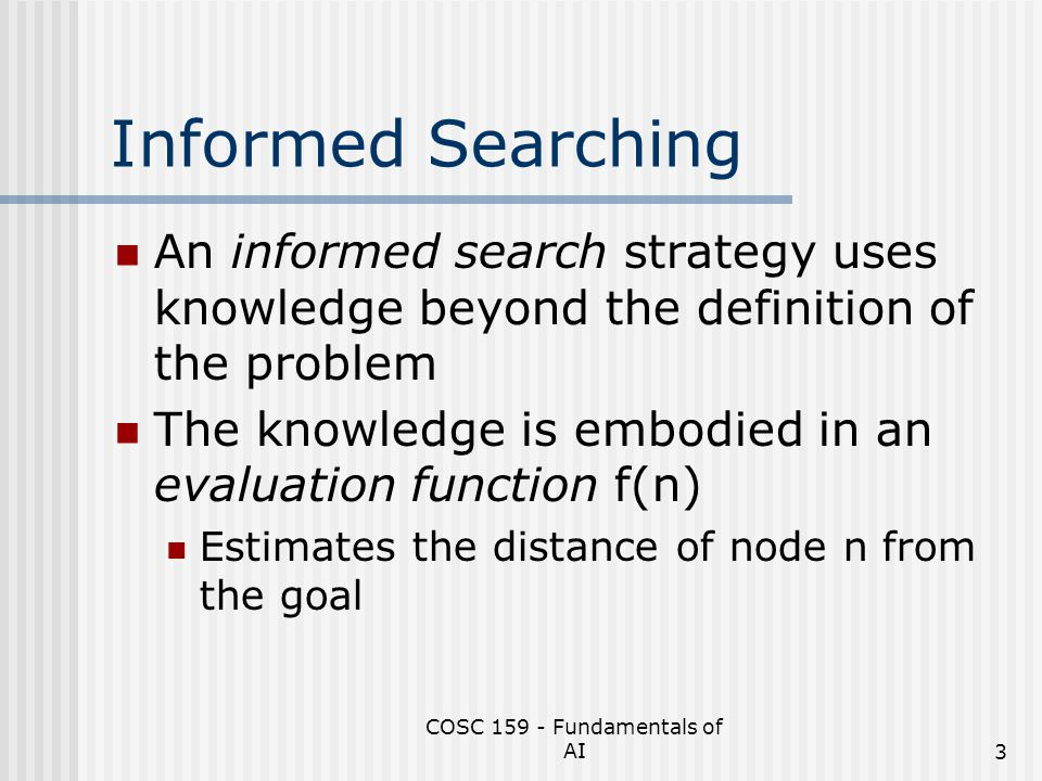 COSC 159 - Fundamentals of AI14 A* Search When used with tree search Optimal Yes.