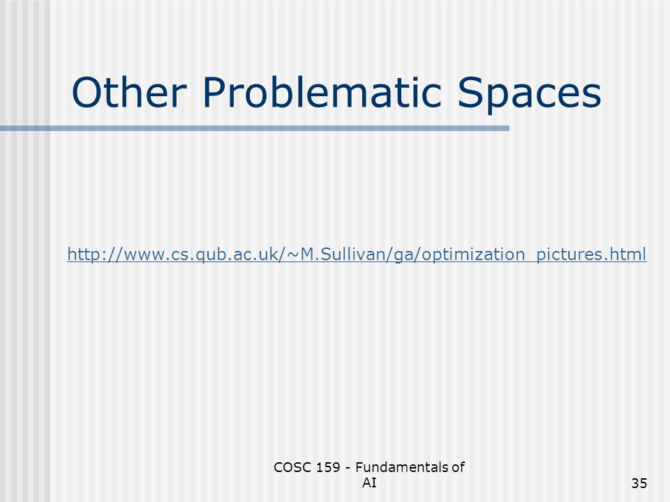 COSC 159 - Fundamentals of AI35 Other Problematic Spaces http://www.cs.qub.ac.uk/~M.Sullivan/ga/optimization_pictures.html