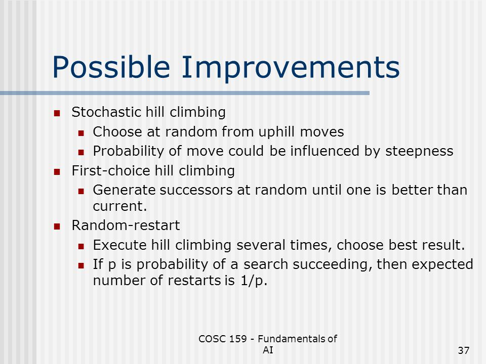 COSC 159 - Fundamentals of AI37 Possible Improvements Stochastic hill climbing Choose at random from uphill moves Probability of move could be influen