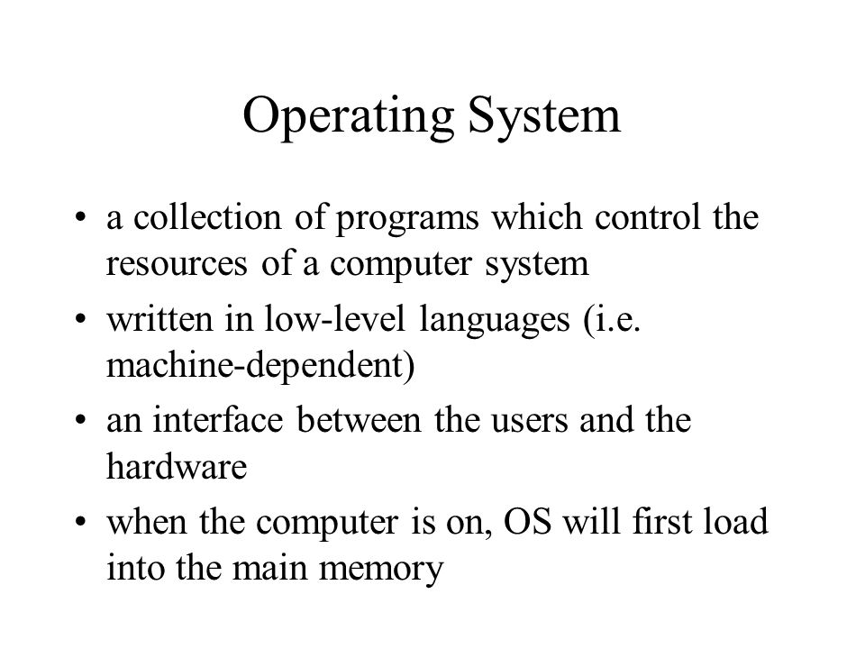 Operating System a collection of programs which control the resources of a computer system written in low-level languages (i.e. machine-dependent) an