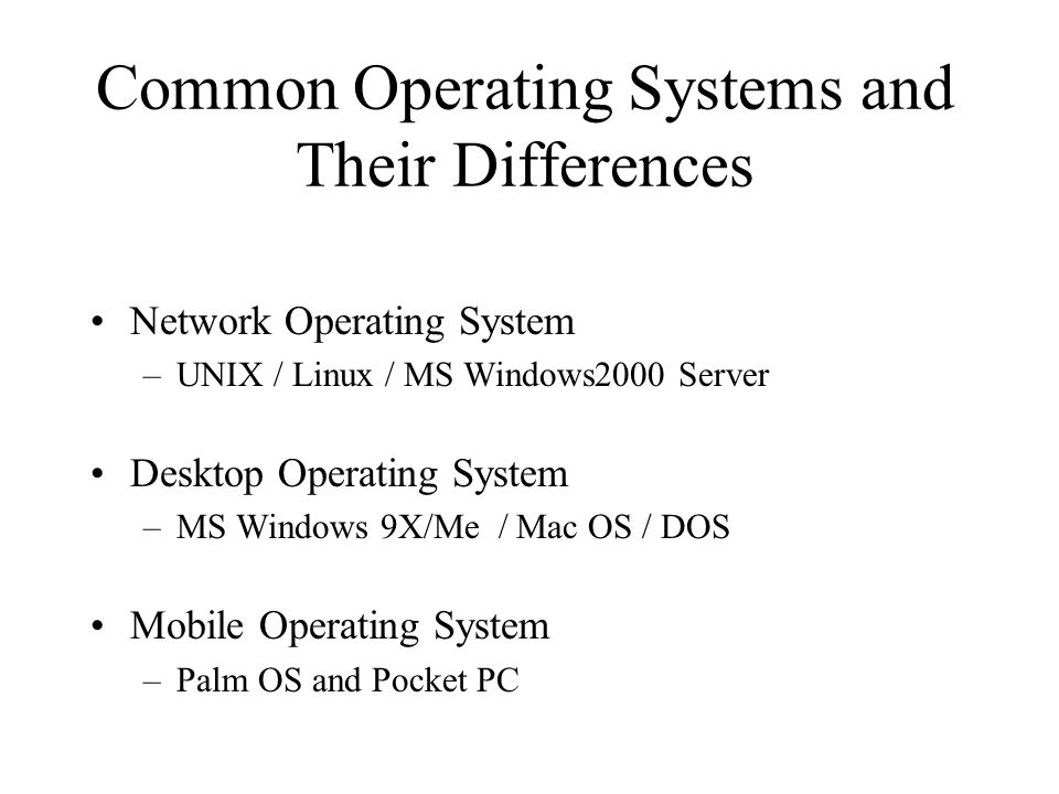 Common Operating Systems and Their Differences Network Operating System –UNIX / Linux / MS Windows2000 Server Desktop Operating System –MS Windows 9X/