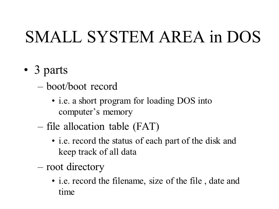 SMALL SYSTEM AREA in DOS 3 parts –boot/boot record i.e. a short program for loading DOS into computer's memory –file allocation table (FAT) i.e. recor
