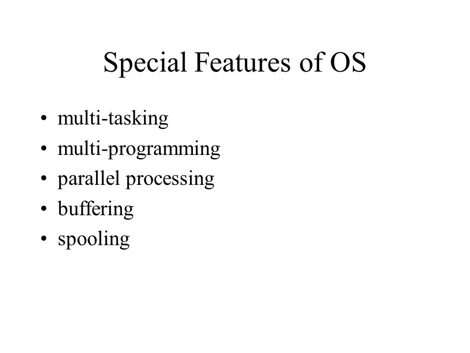 Special Features of OS multi-tasking multi-programming parallel processing buffering spooling