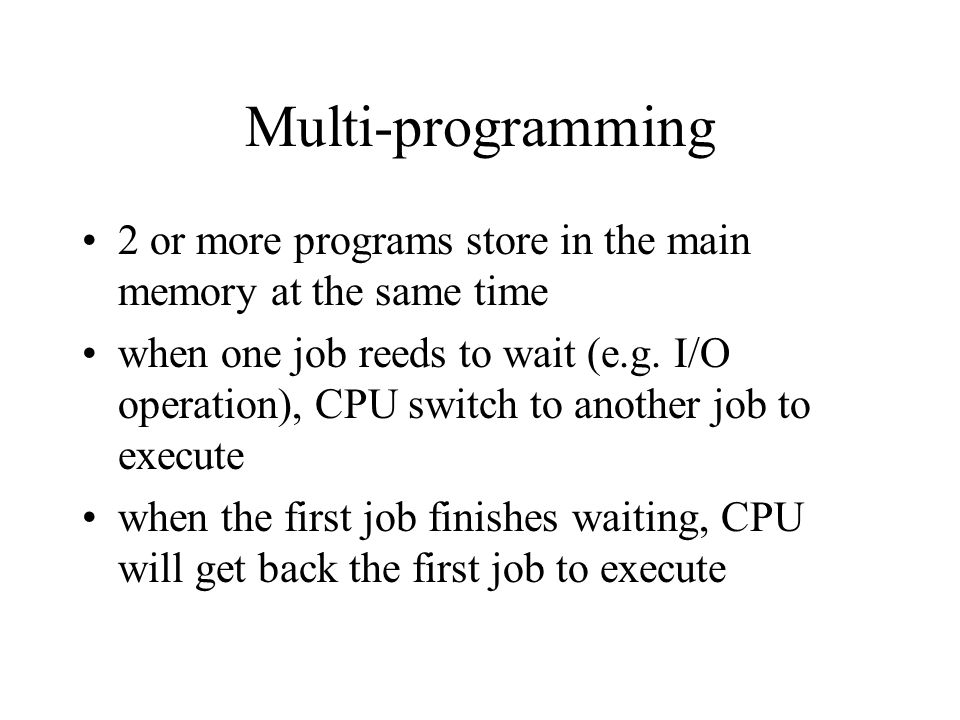 Multi-programming 2 or more programs store in the main memory at the same time when one job reeds to wait (e.g. I/O operation), CPU switch to another