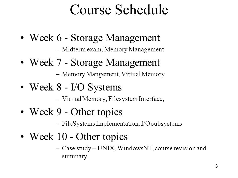 3 Course Schedule Week 6 - Storage Management –Midterm exam, Memory Management Week 7 - Storage Management –Memory Mangement, Virtual Memory Week 8 -