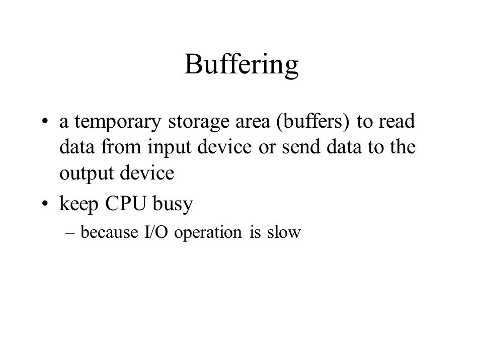 Buffering a temporary storage area (buffers) to read data from input device or send data to the output device keep CPU busy –because I/O operation is
