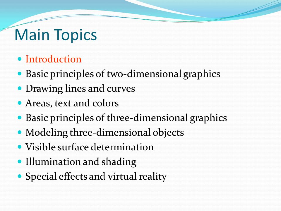Main Topics Introduction Basic principles of two-dimensional graphics Drawing lines and curves Areas, text and colors Basic principles of three-dimens