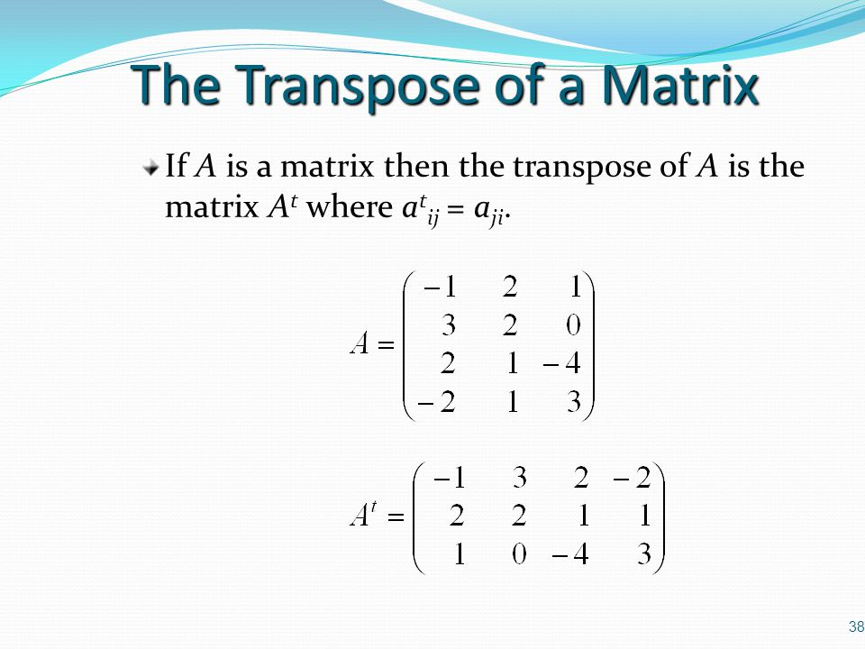 38 The Transpose of a Matrix If A is a matrix then the transpose of A is the matrix A t where a t ij = a ji.