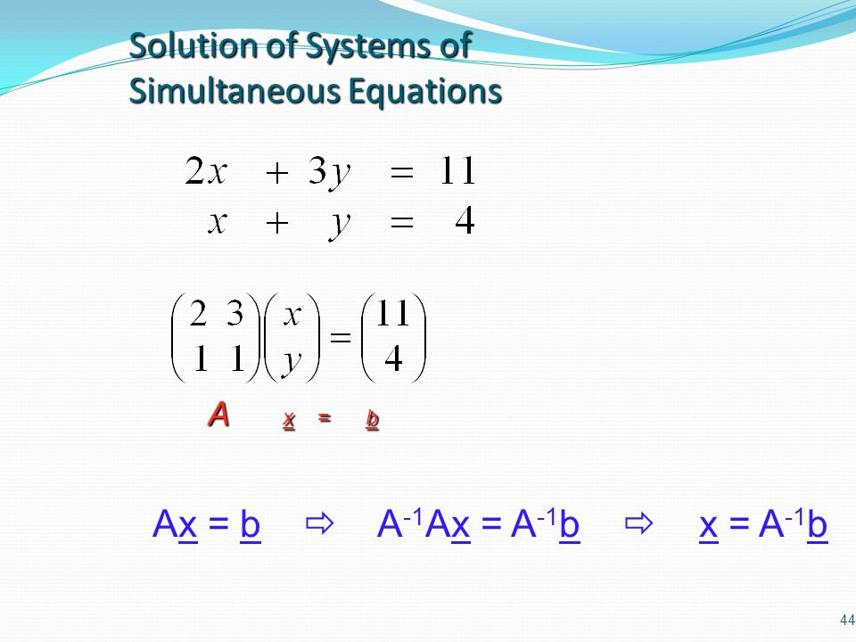 44 Solution of Systems of Simultaneous Equations A x = b Ax = b  A -1 Ax = A -1 b  x = A -1 b