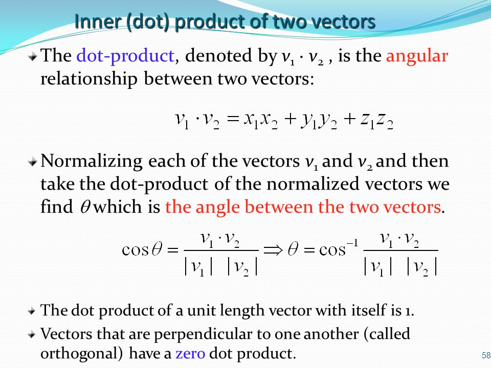 58 Inner (dot) product of two vectors The dot-product, denoted by v 1 · v 2, is the angular relationship between two vectors: Normalizing each of the