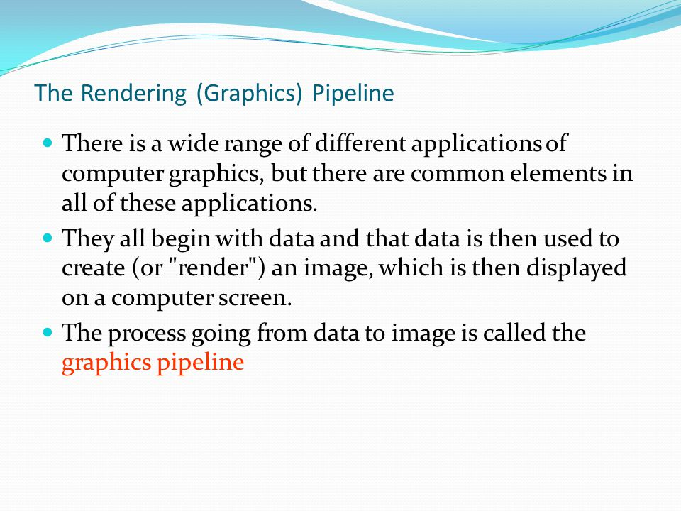 The Rendering (Graphics) Pipeline There is a wide range of different applications of computer graphics, but there are common elements in all of these