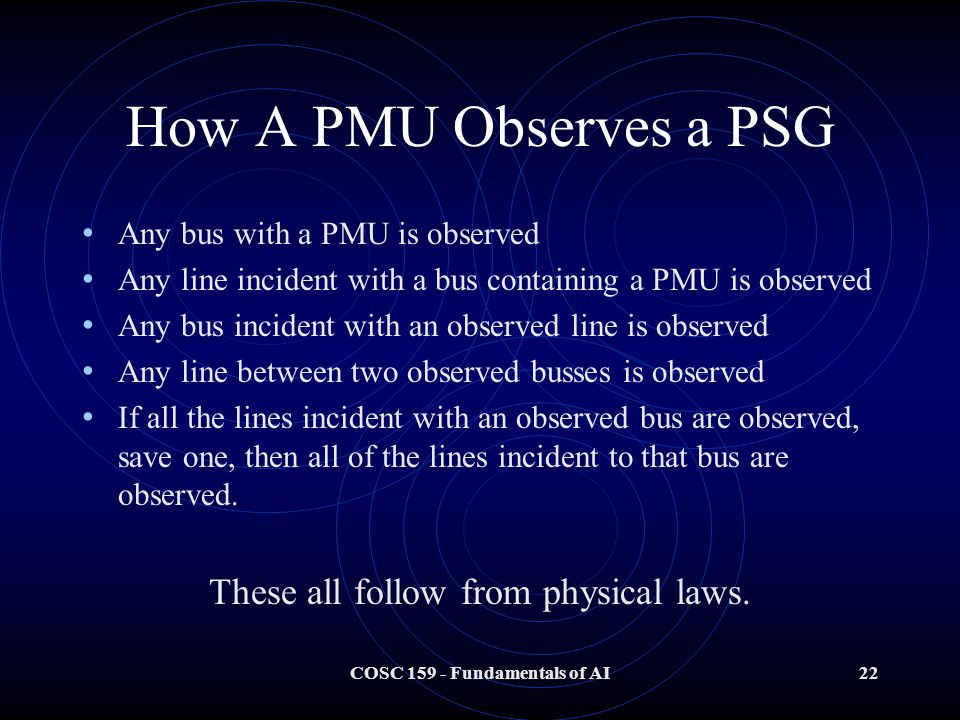COSC Fundamentals of AI22 How A PMU Observes a PSG Any bus with a PMU is observed Any line incident with a bus containing a PMU is observed Any bus incident with an observed line is observed Any line between two observed busses is observed If all the lines incident with an observed bus are observed, save one, then all of the lines incident to that bus are observed.