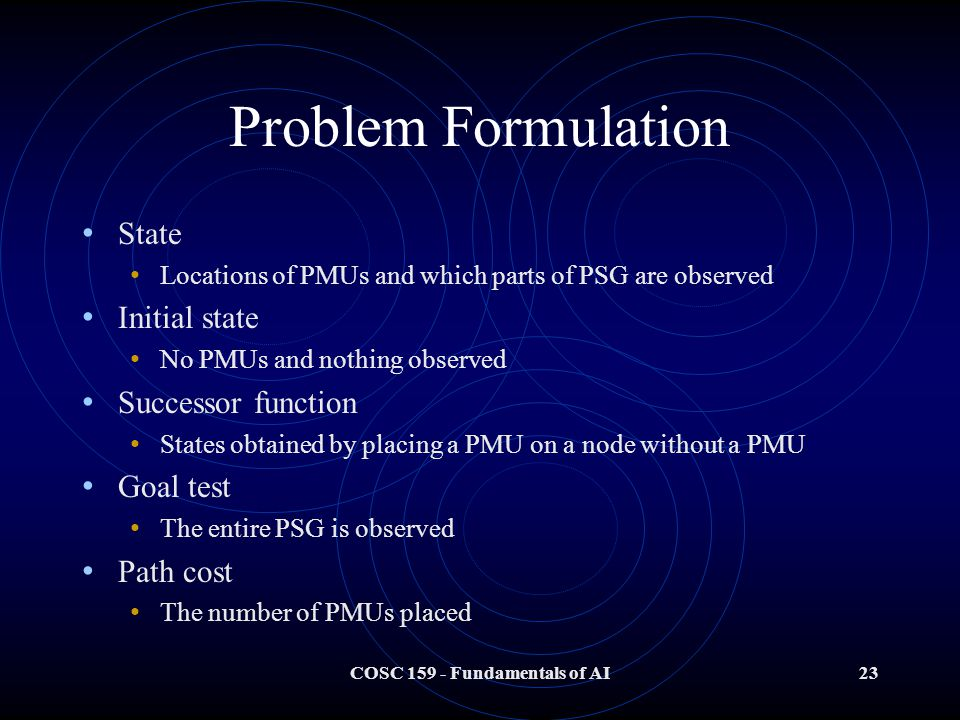 COSC Fundamentals of AI23 Problem Formulation State Locations of PMUs and which parts of PSG are observed Initial state No PMUs and nothing observed Successor function States obtained by placing a PMU on a node without a PMU Goal test The entire PSG is observed Path cost The number of PMUs placed