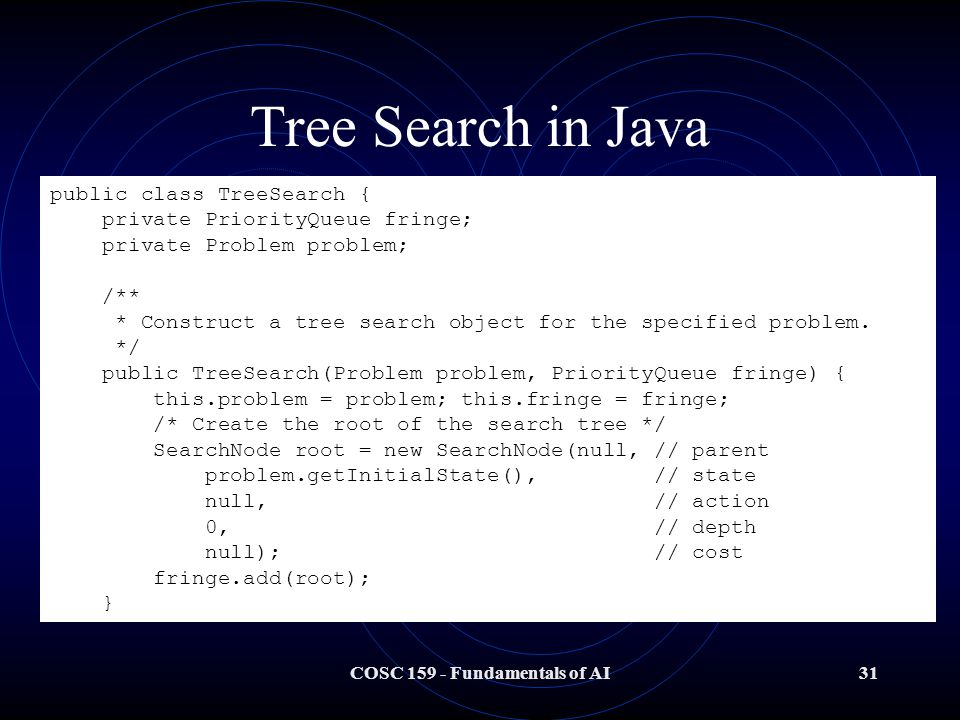 COSC 159 - Fundamentals of AI31 Tree Search in Java public class TreeSearch { private PriorityQueue fringe; private Problem problem; /** * Construct a tree search object for the specified problem.