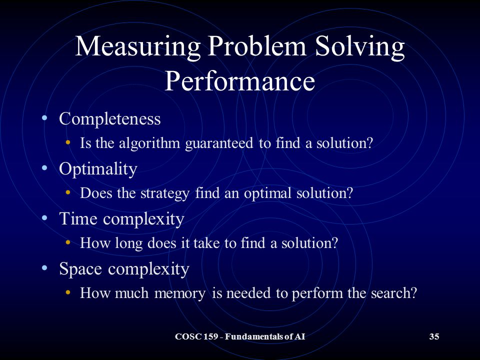 COSC Fundamentals of AI35 Measuring Problem Solving Performance Completeness Is the algorithm guaranteed to find a solution.