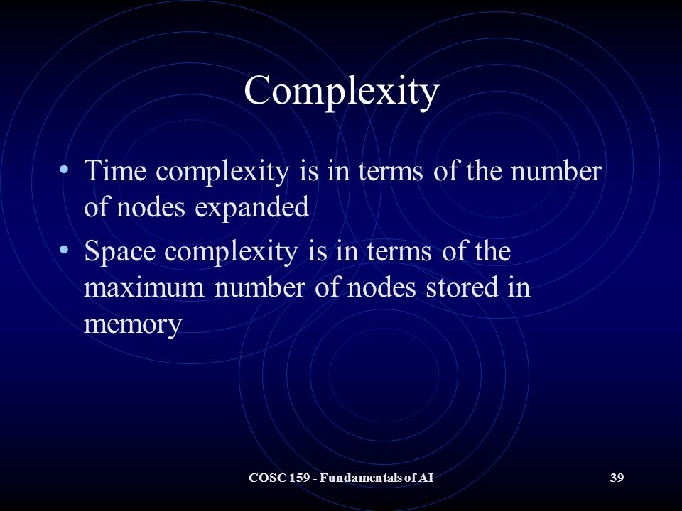 COSC Fundamentals of AI39 Complexity Time complexity is in terms of the number of nodes expanded Space complexity is in terms of the maximum number of nodes stored in memory