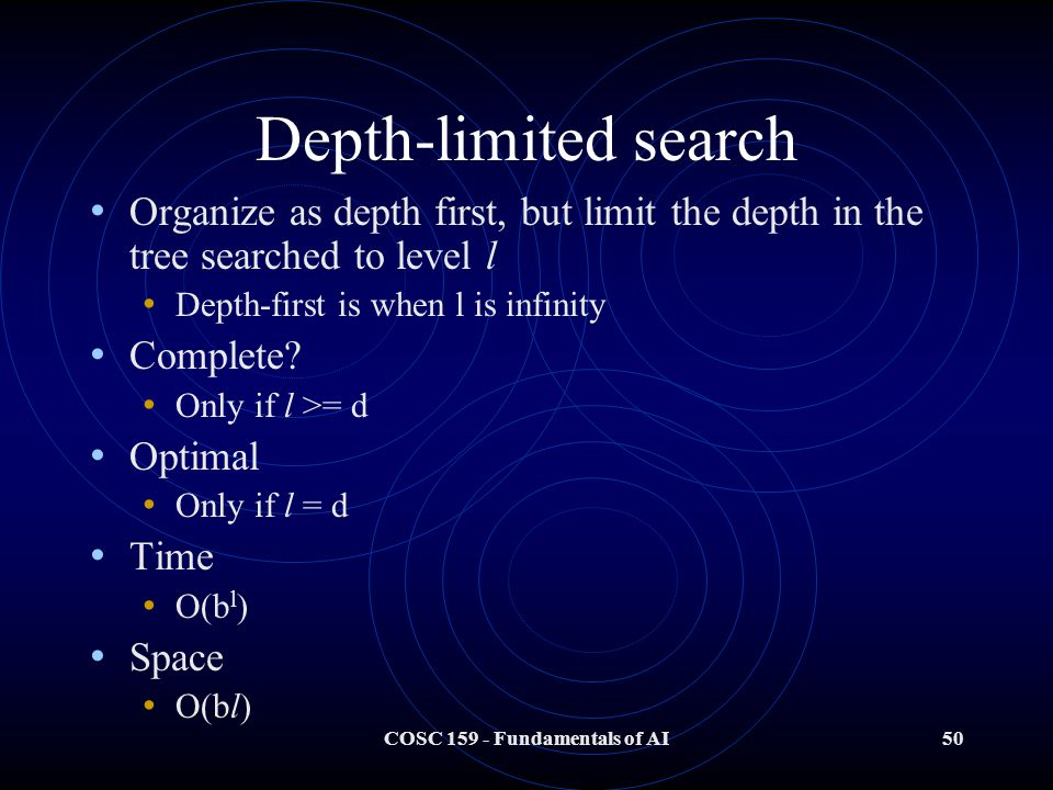 COSC 159 - Fundamentals of AI50 Depth-limited search Organize as depth first, but limit the depth in the tree searched to level l Depth-first is when l is infinity Complete.