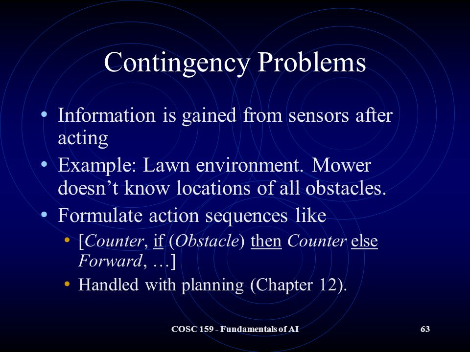 COSC 159 - Fundamentals of AI63 Contingency Problems Information is gained from sensors after acting Example: Lawn environment.