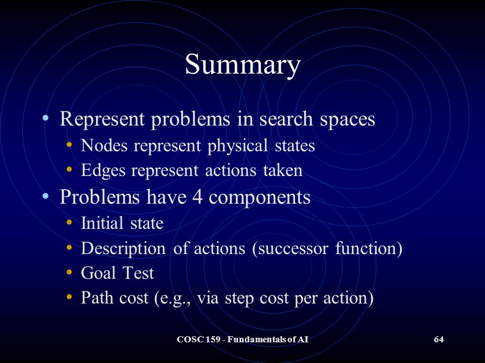COSC 159 - Fundamentals of AI64 Summary Represent problems in search spaces Nodes represent physical states Edges represent actions taken Problems have 4 components Initial state Description of actions (successor function) Goal Test Path cost (e.g., via step cost per action)