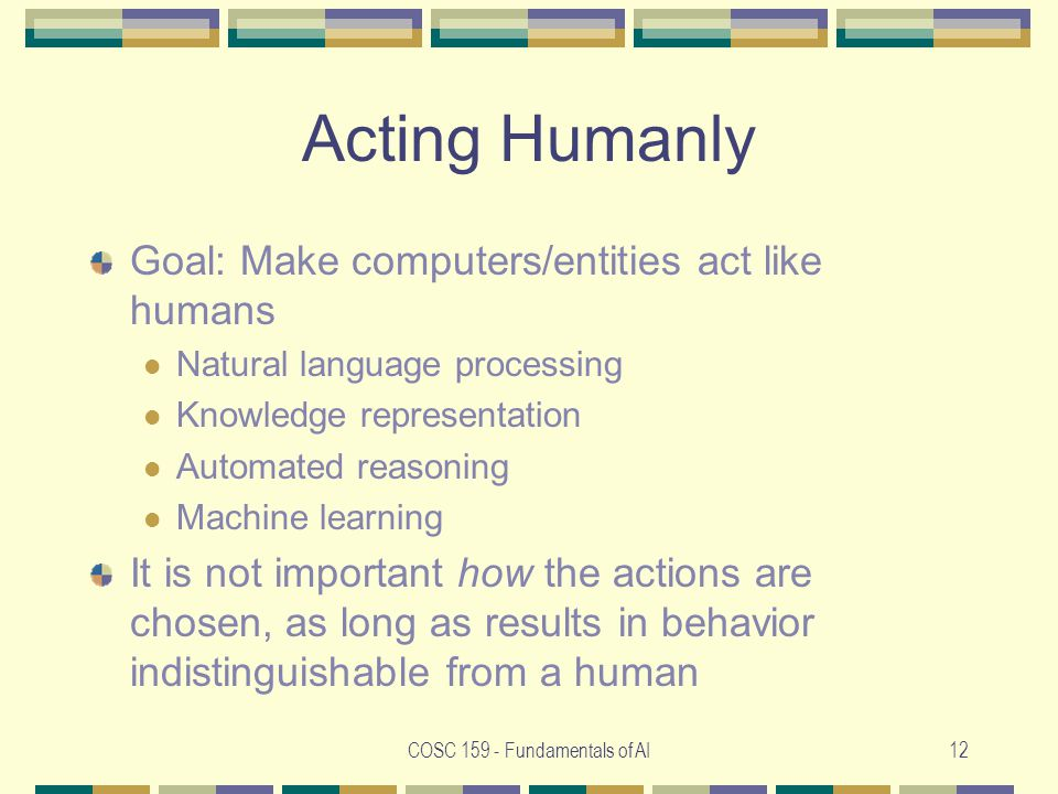 COSC Fundamentals of AI12 Acting Humanly Goal: Make computers/entities act like humans Natural language processing Knowledge representation Automated reasoning Machine learning It is not important how the actions are chosen, as long as results in behavior indistinguishable from a human
