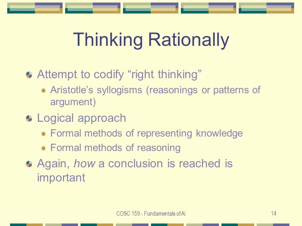 COSC Fundamentals of AI14 Thinking Rationally Attempt to codify right thinking Aristotle's syllogisms (reasonings or patterns of argument) Logical approach Formal methods of representing knowledge Formal methods of reasoning Again, how a conclusion is reached is important