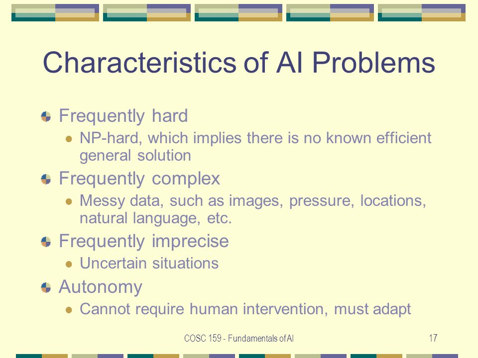 COSC Fundamentals of AI17 Characteristics of AI Problems Frequently hard NP-hard, which implies there is no known efficient general solution Frequently complex Messy data, such as images, pressure, locations, natural language, etc.