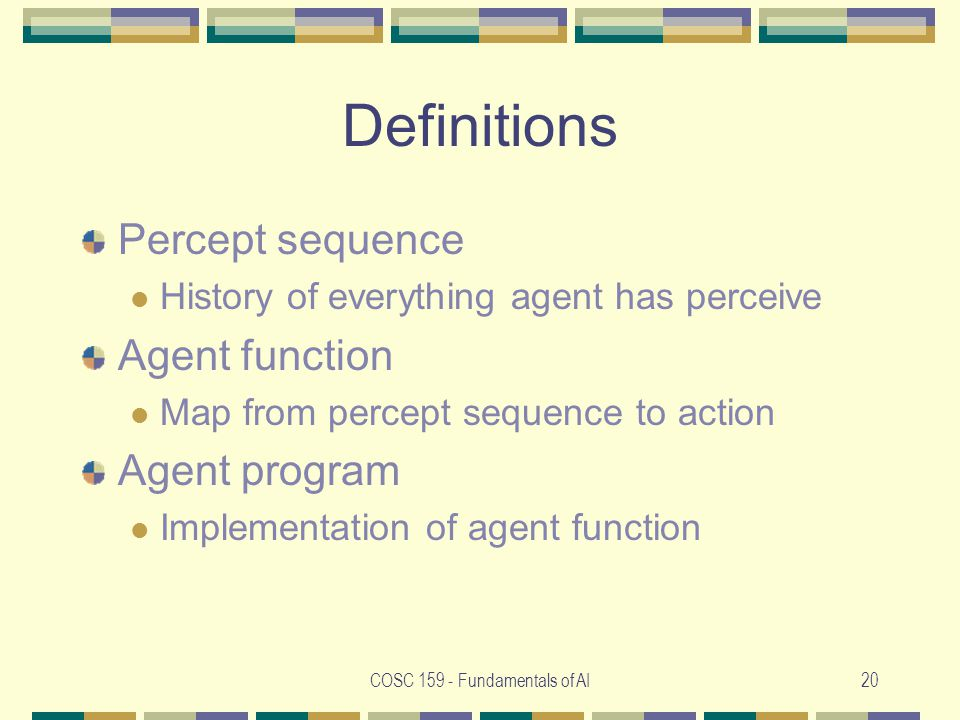 COSC Fundamentals of AI20 Definitions Percept sequence History of everything agent has perceive Agent function Map from percept sequence to action Agent program Implementation of agent function