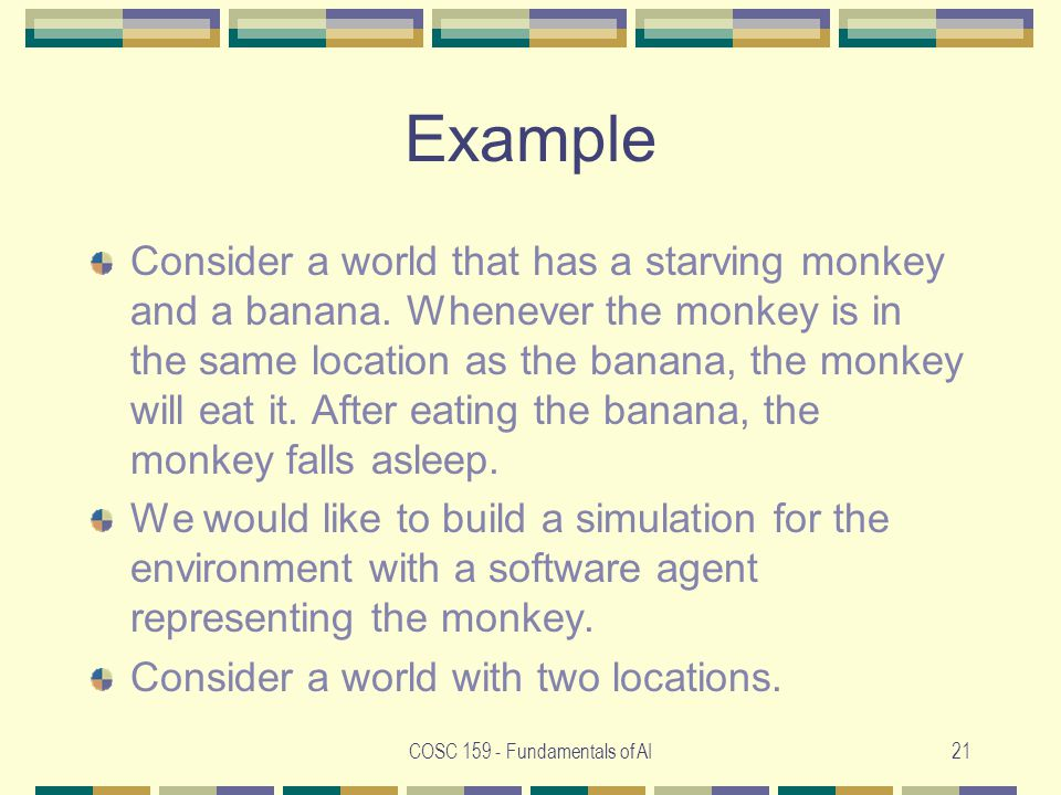 COSC 159 - Fundamentals of AI21 Example Consider a world that has a starving monkey and a banana.