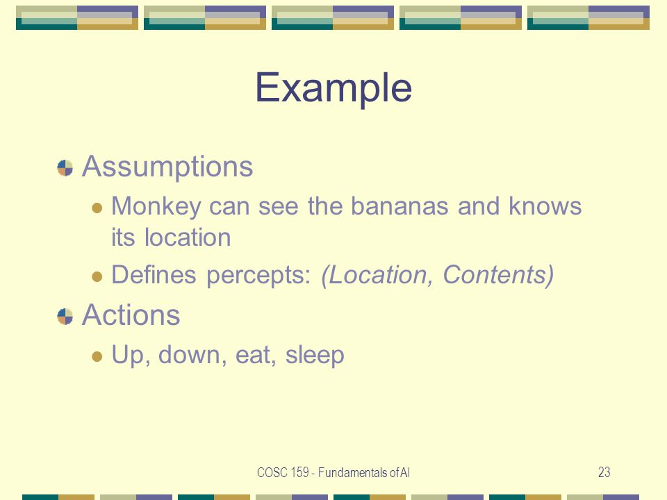 COSC 159 - Fundamentals of AI23 Example Assumptions Monkey can see the bananas and knows its location Defines percepts: (Location, Contents) Actions Up, down, eat, sleep