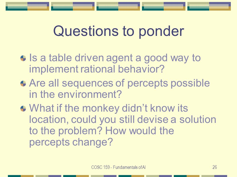 COSC Fundamentals of AI26 Questions to ponder Is a table driven agent a good way to implement rational behavior.