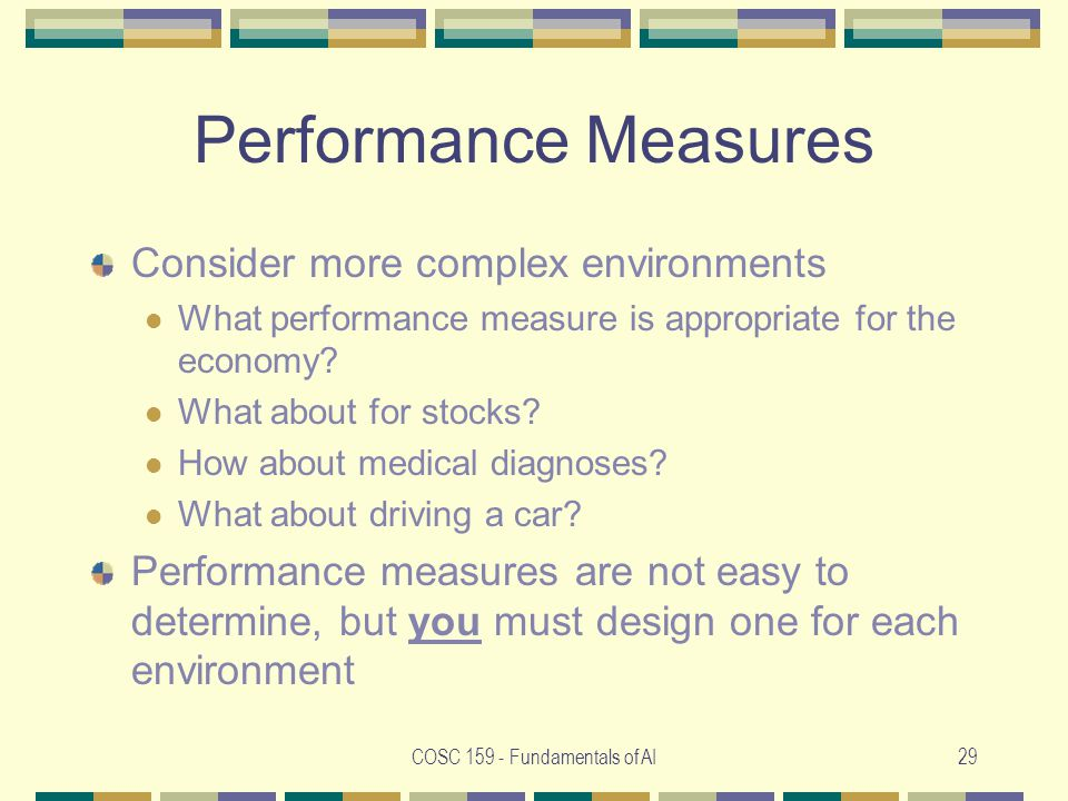COSC 159 - Fundamentals of AI29 Performance Measures Consider more complex environments What performance measure is appropriate for the economy.