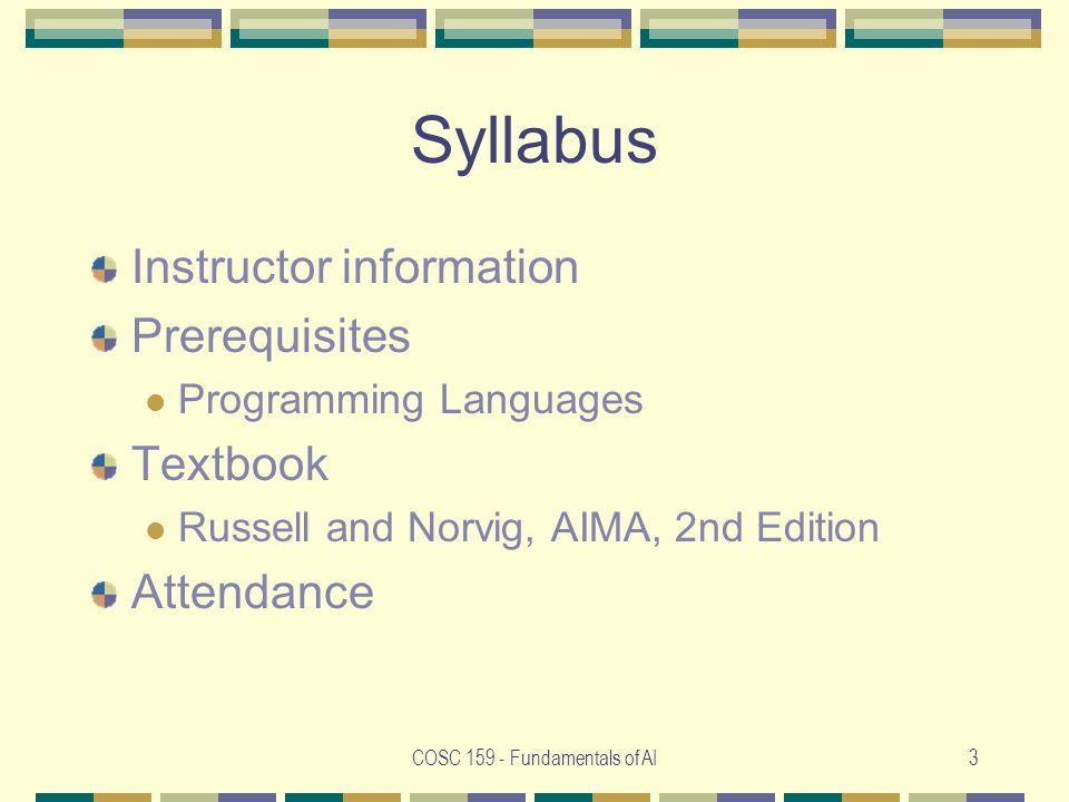 COSC Fundamentals of AI3 Syllabus Instructor information Prerequisites Programming Languages Textbook Russell and Norvig, AIMA, 2nd Edition Attendance