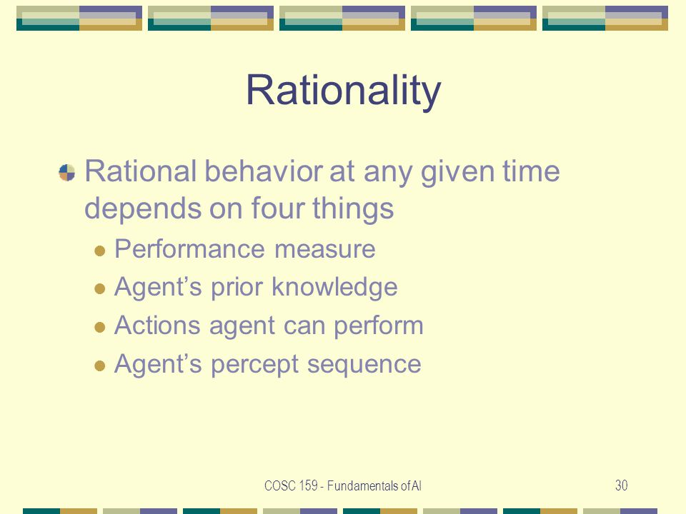 COSC 159 - Fundamentals of AI30 Rationality Rational behavior at any given time depends on four things Performance measure Agent's prior knowledge Actions agent can perform Agent's percept sequence