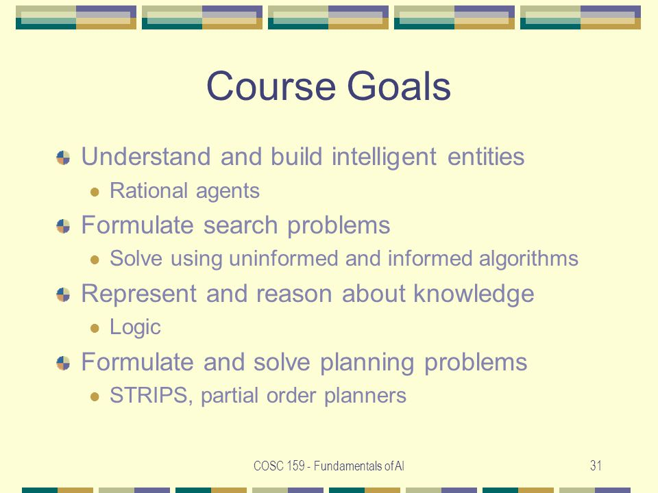 COSC 159 - Fundamentals of AI31 Course Goals Understand and build intelligent entities Rational agents Formulate search problems Solve using uninformed and informed algorithms Represent and reason about knowledge Logic Formulate and solve planning problems STRIPS, partial order planners