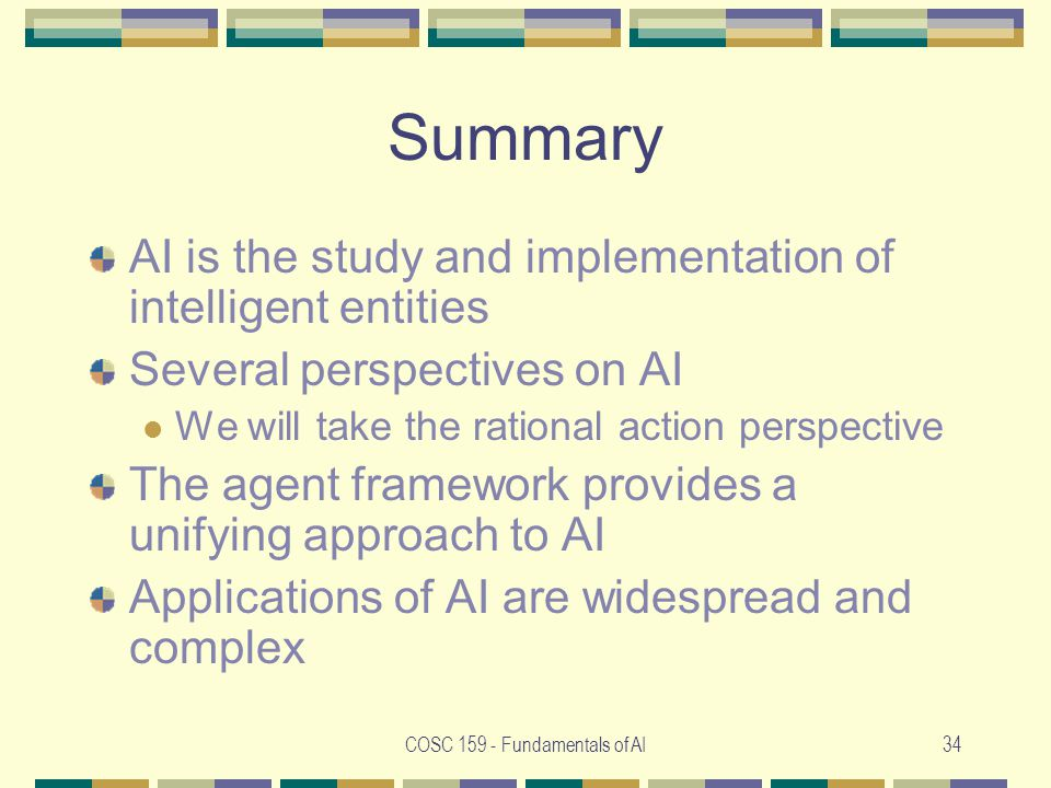 COSC Fundamentals of AI34 Summary AI is the study and implementation of intelligent entities Several perspectives on AI We will take the rational action perspective The agent framework provides a unifying approach to AI Applications of AI are widespread and complex