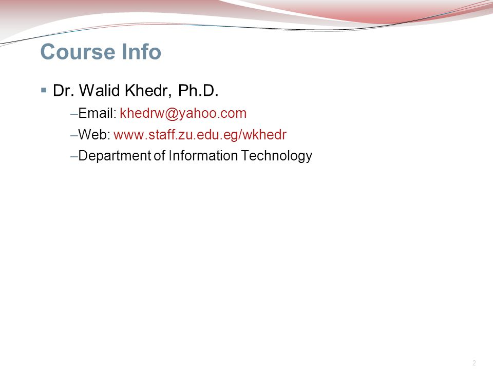 2 Course Info  Dr. Walid Khedr, Ph.D. –Email: khedrw@yahoo.com –Web: www.staff.zu.edu.eg/wkhedr –Department of Information Technology