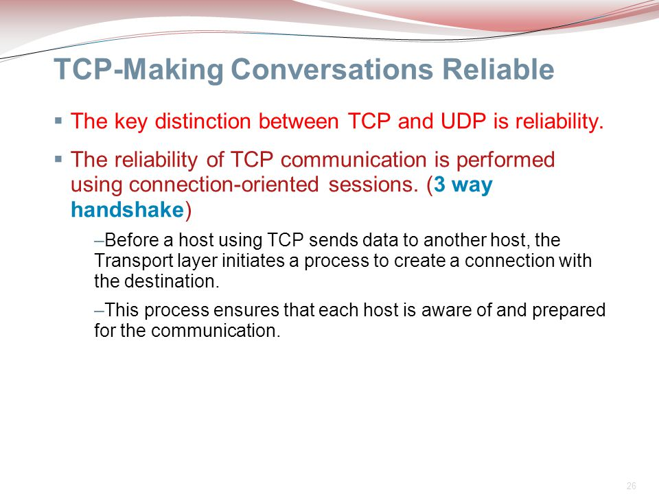 26 TCP-Making Conversations Reliable  The key distinction between TCP and UDP is reliability.  The reliability of TCP communication is performed usi