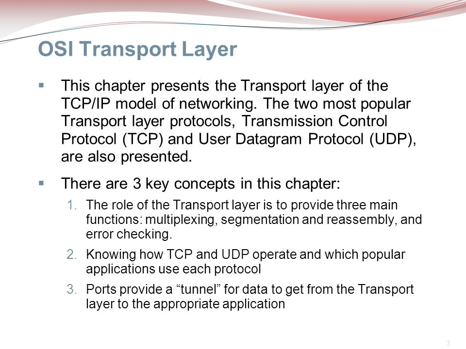3 OSI Transport Layer  This chapter presents the Transport layer of the TCP/IP model of networking. The two most popular Transport layer protocols, T