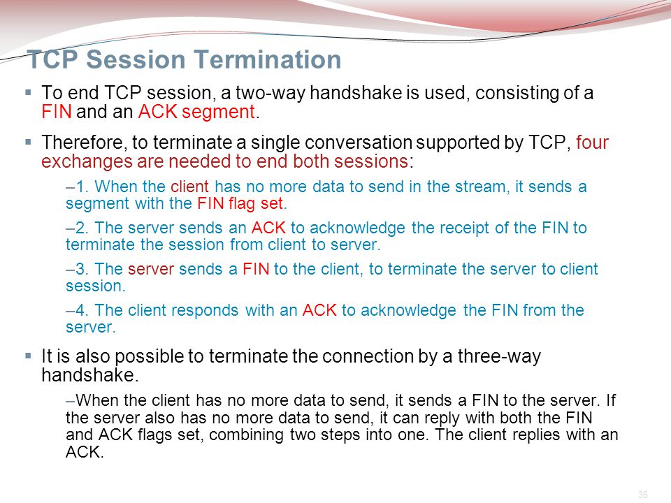 36 TCP Session Termination  To end TCP session, a two-way handshake is used, consisting of a FIN and an ACK segment.  Therefore, to terminate a sing