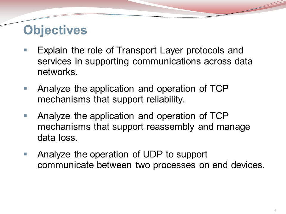4 Objectives  Explain the role of Transport Layer protocols and services in supporting communications across data networks.  Analyze the application