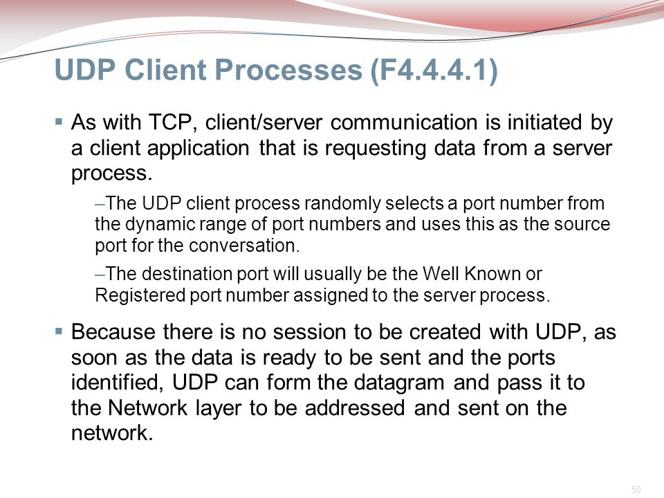 50 UDP Client Processes (F4.4.4.1)  As with TCP, client/server communication is initiated by a client application that is requesting data from a serv