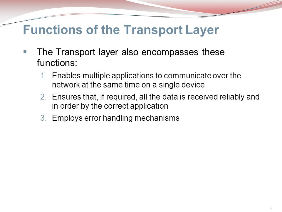 6 Functions of the Transport Layer  The Transport layer also encompasses these functions: 1.Enables multiple applications to communicate over the net