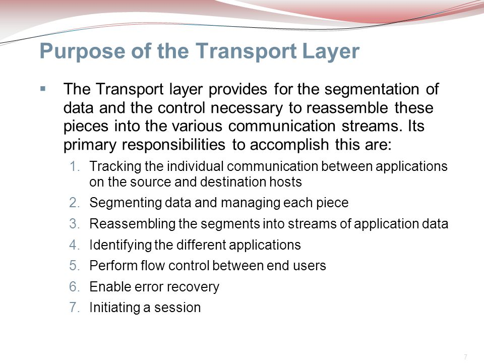 7 Purpose of the Transport Layer  The Transport layer provides for the segmentation of data and the control necessary to reassemble these pieces into
