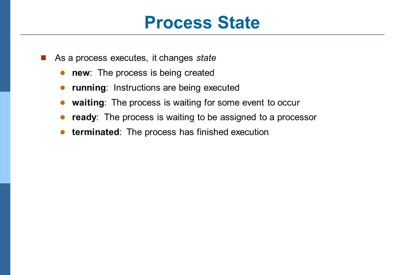 3.11 Silberschatz, Galvin and Gagne ©2011 Operating System Concepts Essentials – 8 th Edition Process State As a process executes, it changes state new: The process is being created running: Instructions are being executed waiting: The process is waiting for some event to occur ready: The process is waiting to be assigned to a processor terminated: The process has finished execution