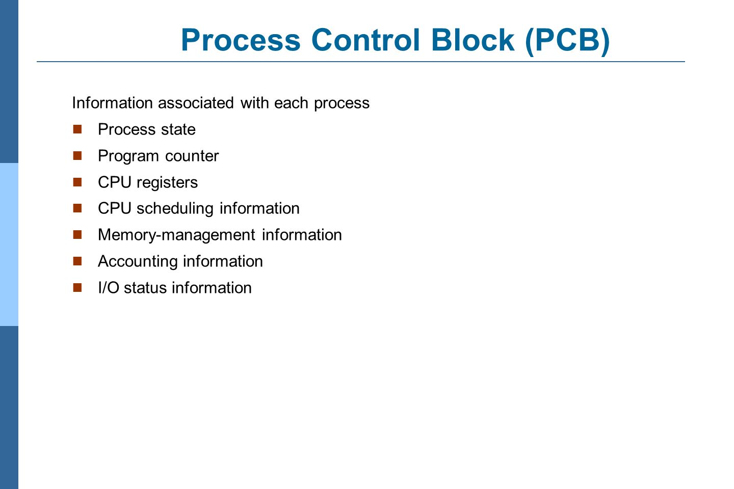 3.13 Silberschatz, Galvin and Gagne ©2011 Operating System Concepts Essentials – 8 th Edition Process Control Block (PCB) Information associated with each process Process state Program counter CPU registers CPU scheduling information Memory-management information Accounting information I/O status information