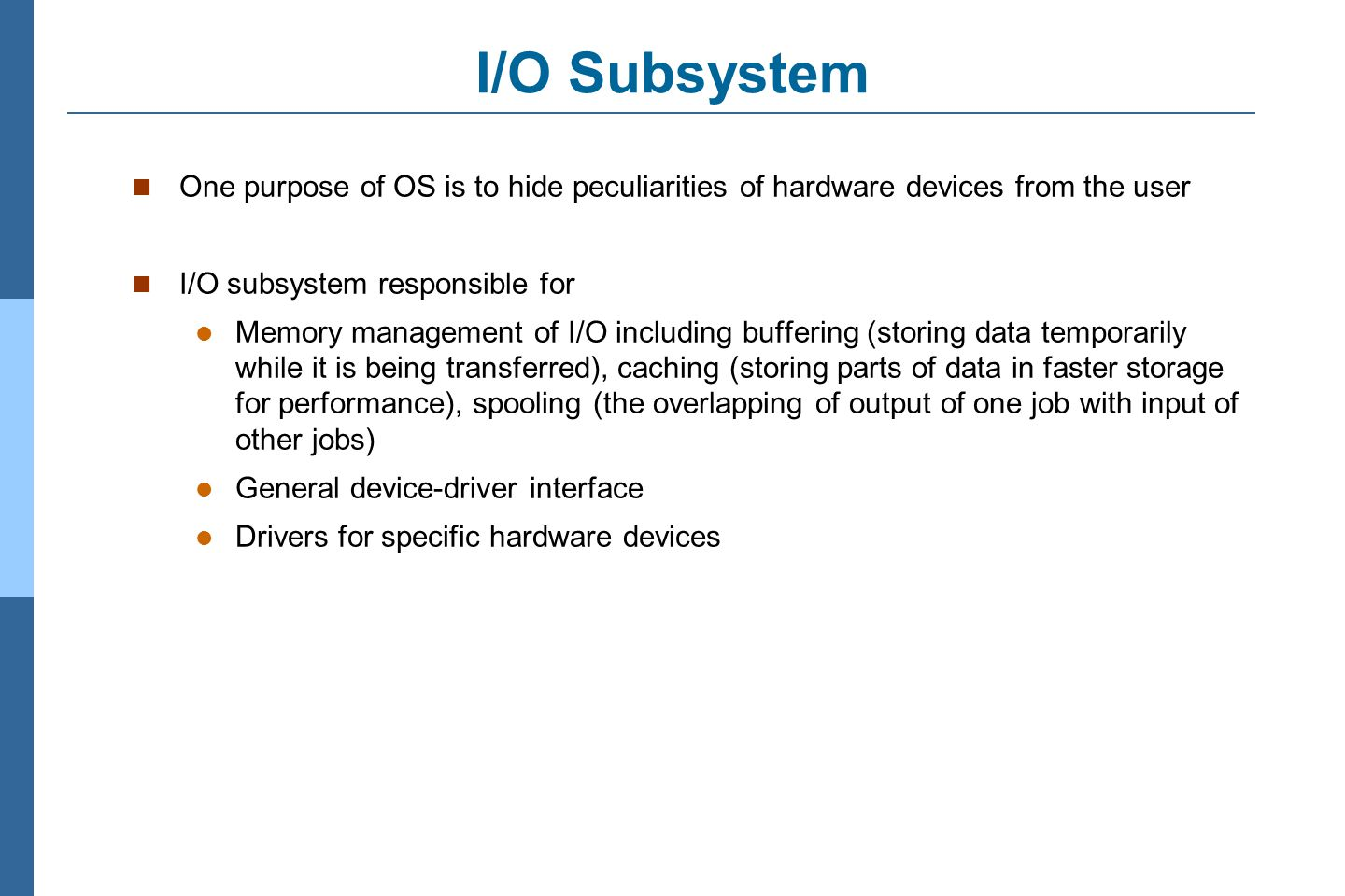 3.7 Silberschatz, Galvin and Gagne ©2011 Operating System Concepts Essentials – 8 th Edition I/O Subsystem One purpose of OS is to hide peculiarities of hardware devices from the user I/O subsystem responsible for Memory management of I/O including buffering (storing data temporarily while it is being transferred), caching (storing parts of data in faster storage for performance), spooling (the overlapping of output of one job with input of other jobs) General device-driver interface Drivers for specific hardware devices